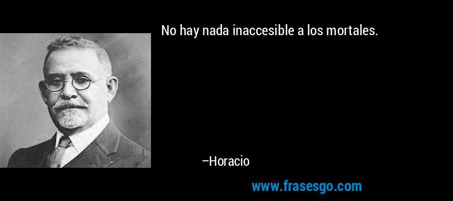 No hay nada inaccesible a los mortales. – Horacio
