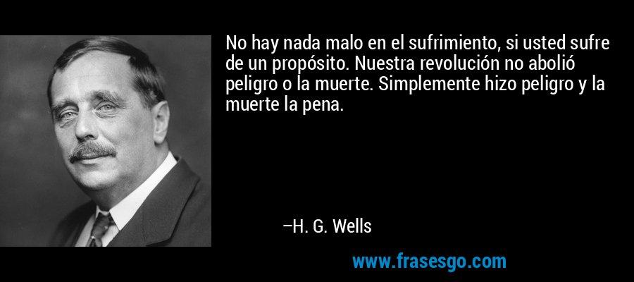No hay nada malo en el sufrimiento, si usted sufre de un propósito. Nuestra revolución no abolió peligro o la muerte. Simplemente hizo peligro y la muerte la pena. – H. G. Wells