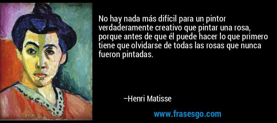 No hay nada más difícil para un pintor verdaderamente creativo que pintar una rosa, porque antes de que él puede hacer lo que primero tiene que olvidarse de todas las rosas que nunca fueron pintadas. – Henri Matisse