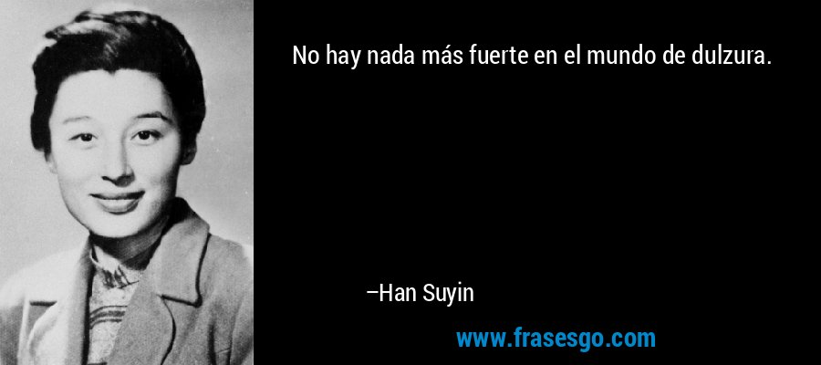 No hay nada más fuerte en el mundo de dulzura. – Han Suyin