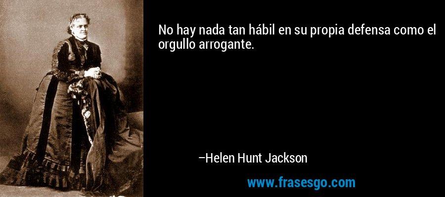 No hay nada tan hábil en su propia defensa como el orgullo arrogante. – Helen Hunt Jackson