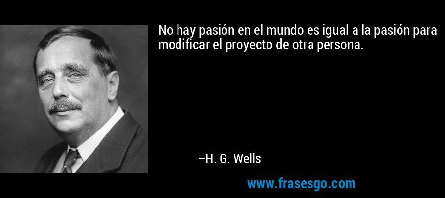 No hay pasión en el mundo es igual a la pasión para modificar el proyecto de otra persona. – H. G. Wells