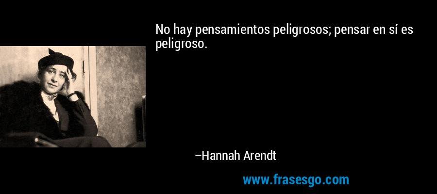 No hay pensamientos peligrosos; pensar en sí es peligroso. – Hannah Arendt