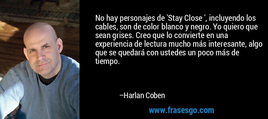 No hay personajes de 'Stay Close ', incluyendo los cables, son de color blanco y negro. Yo quiero que sean grises. Creo que lo convierte en una experiencia de lectura mucho más interesante, algo que se quedará con ustedes un poco más de tiempo. – Harlan Coben