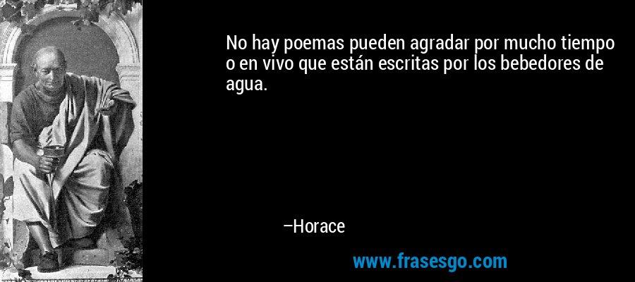 No hay poemas pueden agradar por mucho tiempo o en vivo que están escritas por los bebedores de agua. – Horace