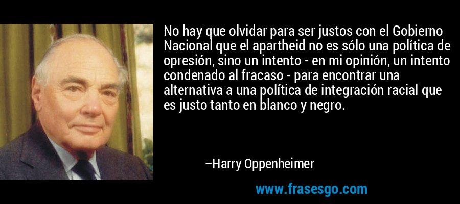 No hay que olvidar para ser justos con el Gobierno Nacional que el apartheid no es sólo una política de opresión, sino un intento - en mi opinión, un intento condenado al fracaso - para encontrar una alternativa a una política de integración racial que es justo tanto en blanco y negro. – Harry Oppenheimer