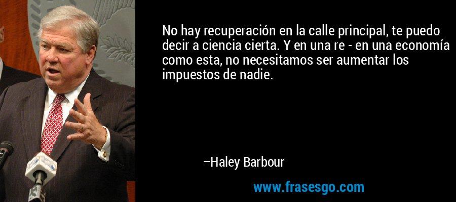 No hay recuperación en la calle principal, te puedo decir a ciencia cierta. Y en una re - en una economía como esta, no necesitamos ser aumentar los impuestos de nadie. – Haley Barbour