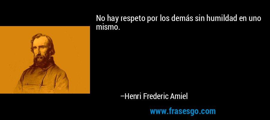 No hay respeto por los demás sin humildad en uno mismo. – Henri Frederic Amiel