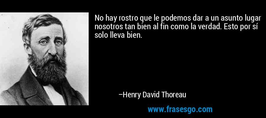 No hay rostro que le podemos dar a un asunto lugar nosotros tan bien al fin como la verdad. Esto por sí solo lleva bien. – Henry David Thoreau
