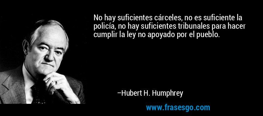 No hay suficientes cárceles, no es suficiente la policía, no hay suficientes tribunales para hacer cumplir la ley no apoyado por el pueblo. – Hubert H. Humphrey