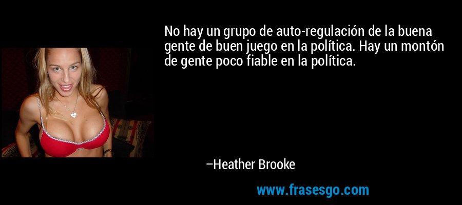 No hay un grupo de auto-regulación de la buena gente de buen juego en la política. Hay un montón de gente poco fiable en la política. – Heather Brooke
