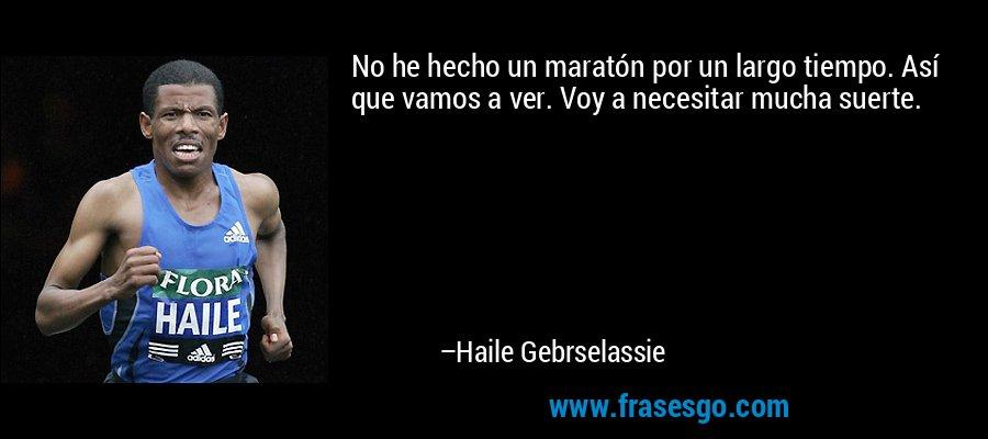 No he hecho un maratón por un largo tiempo. Así que vamos a ver. Voy a necesitar mucha suerte. – Haile Gebrselassie