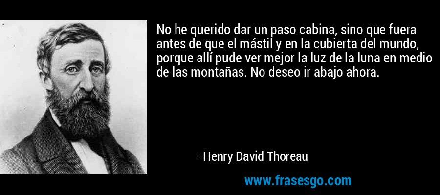 No he querido dar un paso cabina, sino que fuera antes de que el mástil y en la cubierta del mundo, porque allí pude ver mejor la luz de la luna en medio de las montañas. No deseo ir abajo ahora. – Henry David Thoreau