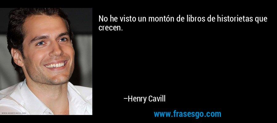 No he visto un montón de libros de historietas que crecen. – Henry Cavill