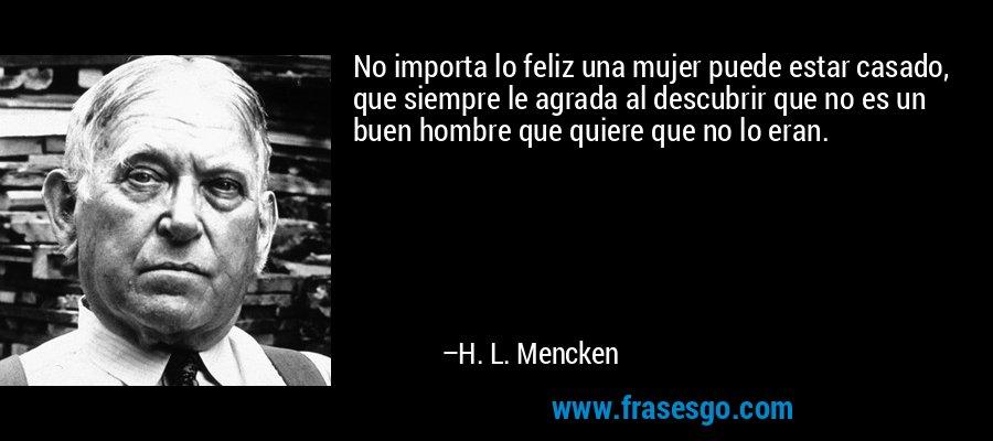 No importa lo feliz una mujer puede estar casado, que siempre le agrada al descubrir que no es un buen hombre que quiere que no lo eran. – H. L. Mencken
