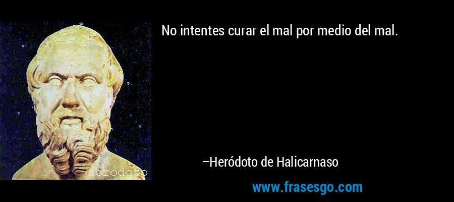 No intentes curar el mal por medio del mal. – Heródoto de Halicarnaso