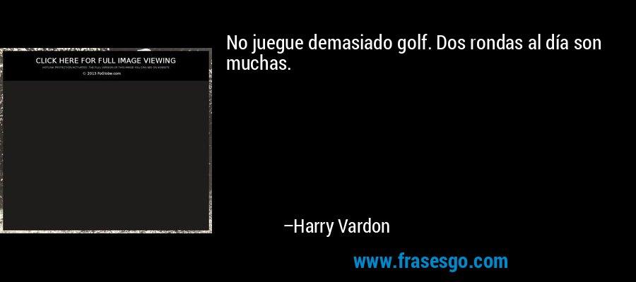 No juegue demasiado golf. Dos rondas al día son muchas. – Harry Vardon