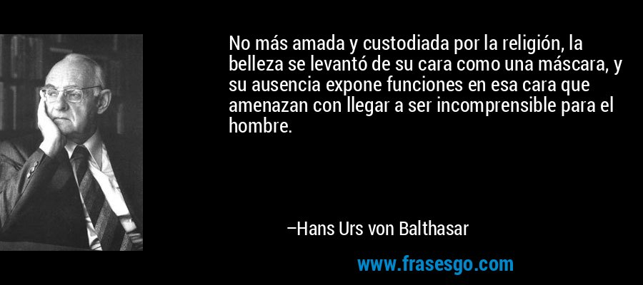 No más amada y custodiada por la religión, la belleza se levantó de su cara como una máscara, y su ausencia expone funciones en esa cara que amenazan con llegar a ser incomprensible para el hombre. – Hans Urs von Balthasar
