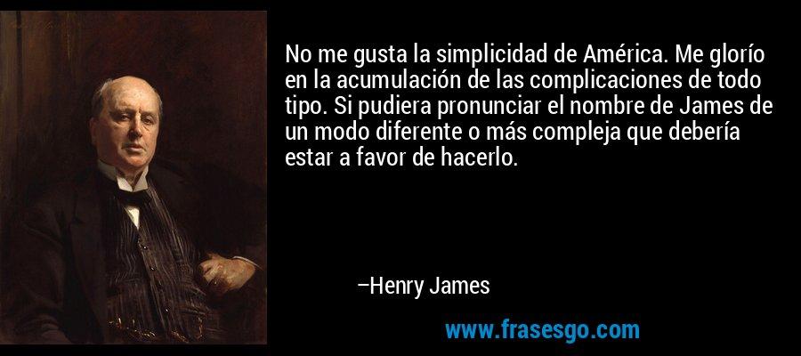 No me gusta la simplicidad de América. Me glorío en la acumulación de las complicaciones de todo tipo. Si pudiera pronunciar el nombre de James de un modo diferente o más compleja que debería estar a favor de hacerlo. – Henry James