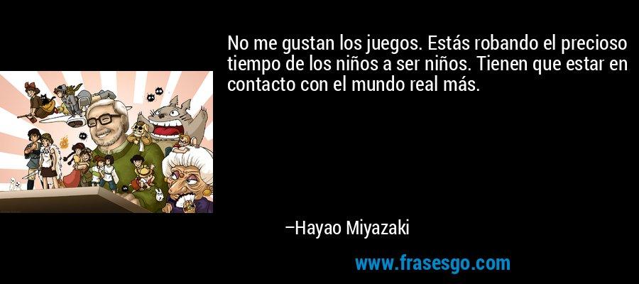 No me gustan los juegos. Estás robando el precioso tiempo de los niños a ser niños. Tienen que estar en contacto con el mundo real más. – Hayao Miyazaki