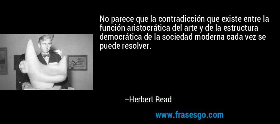 No parece que la contradicción que existe entre la función aristocrática del arte y de la estructura democrática de la sociedad moderna cada vez se puede resolver. – Herbert Read
