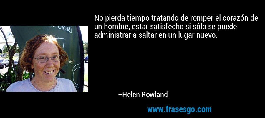 No pierda tiempo tratando de romper el corazón de un hombre, estar satisfecho si sólo se puede administrar a saltar en un lugar nuevo. – Helen Rowland