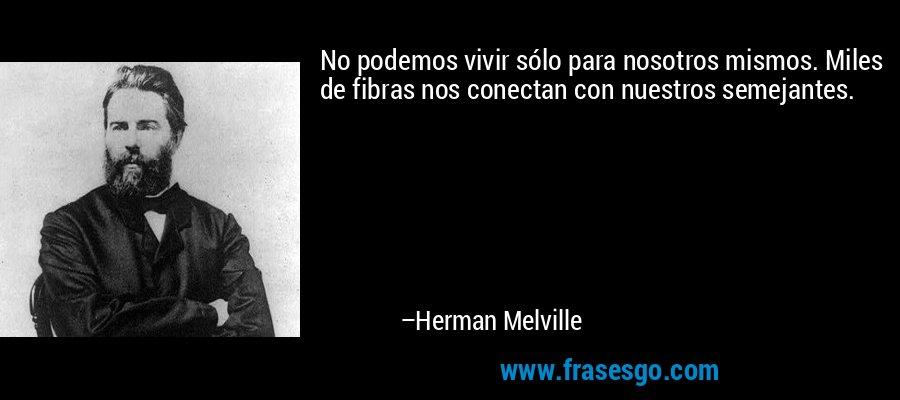 No podemos vivir sólo para nosotros mismos. Miles de fibras nos conectan con nuestros semejantes. – Herman Melville
