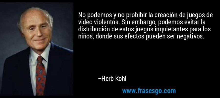 No podemos y no prohibir la creación de juegos de video violentos. Sin embargo, podemos evitar la distribución de estos juegos inquietantes para los niños, donde sus efectos pueden ser negativos. – Herb Kohl