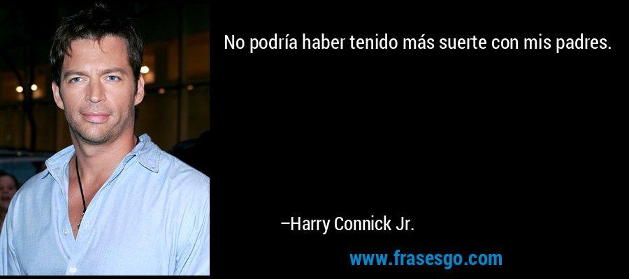 No podría haber tenido más suerte con mis padres. – Harry Connick Jr.