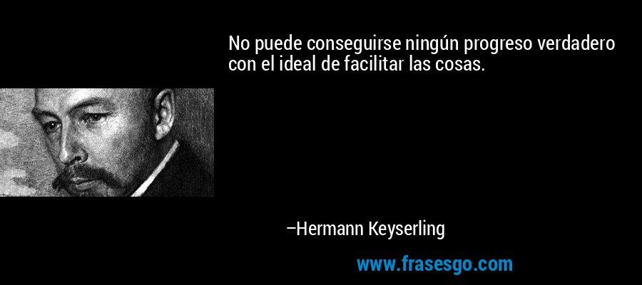 No puede conseguirse ningún progreso verdadero con el ideal de facilitar las cosas. – Hermann Keyserling