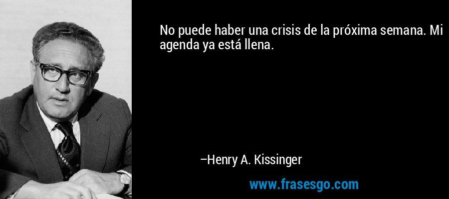 No puede haber una crisis de la próxima semana. Mi agenda ya está llena. – Henry A. Kissinger