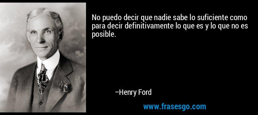 No puedo decir que nadie sabe lo suficiente como para decir definitivamente lo que es y lo que no es posible. – Henry Ford