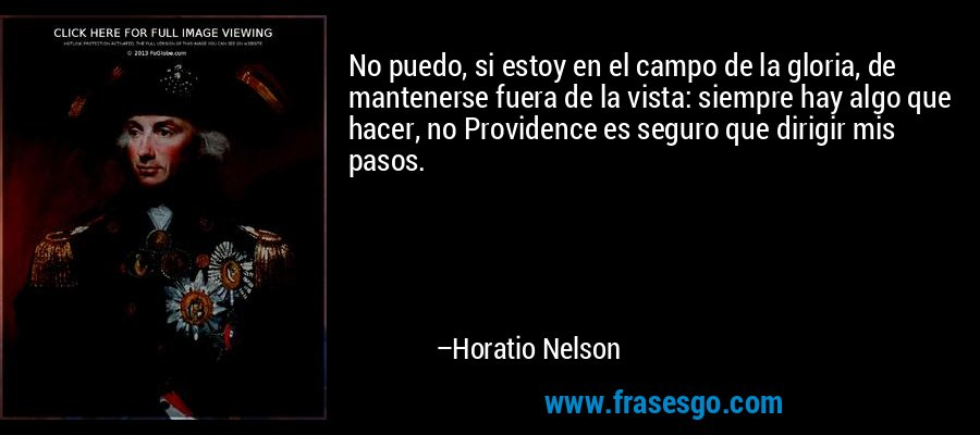 No puedo, si estoy en el campo de la gloria, de mantenerse fuera de la vista: siempre hay algo que hacer, no Providence es seguro que dirigir mis pasos. – Horatio Nelson