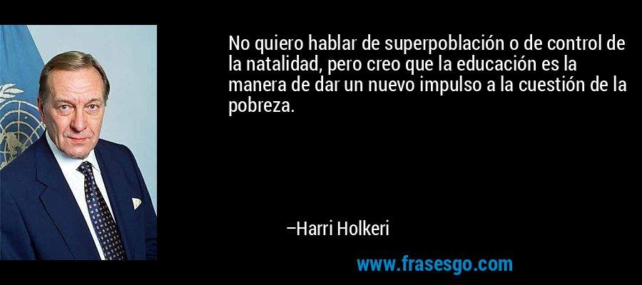 No quiero hablar de superpoblación o de control de la natalidad, pero creo que la educación es la manera de dar un nuevo impulso a la cuestión de la pobreza. – Harri Holkeri