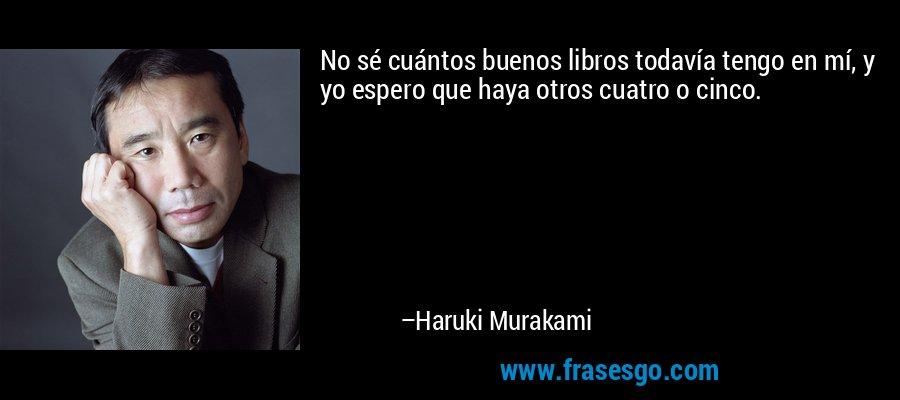No sé cuántos buenos libros todavía tengo en mí, y yo espero que haya otros cuatro o cinco. – Haruki Murakami
