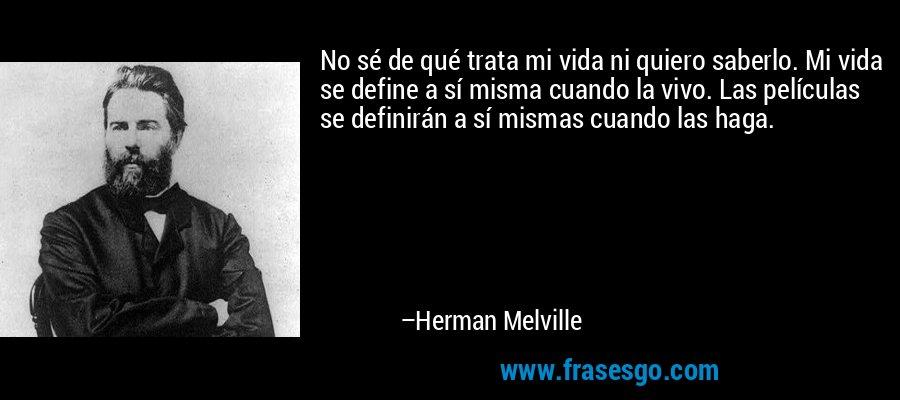 No sé de qué trata mi vida ni quiero saberlo. Mi vida se define a sí misma cuando la vivo. Las películas se definirán a sí mismas cuando las haga. – Herman Melville