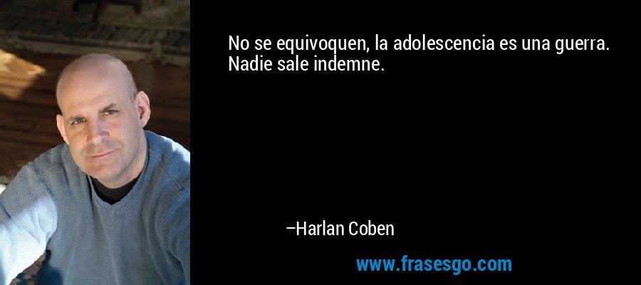 No se equivoquen, la adolescencia es una guerra. Nadie sale indemne. – Harlan Coben
