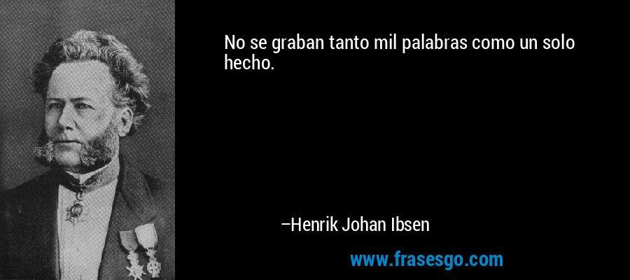 No se graban tanto mil palabras como un solo hecho. – Henrik Johan Ibsen