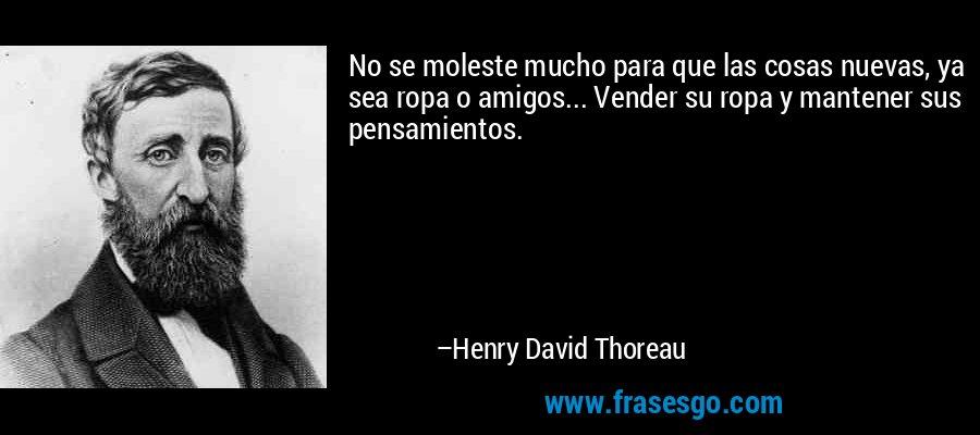 No se moleste mucho para que las cosas nuevas, ya sea ropa o amigos... Vender su ropa y mantener sus pensamientos. – Henry David Thoreau