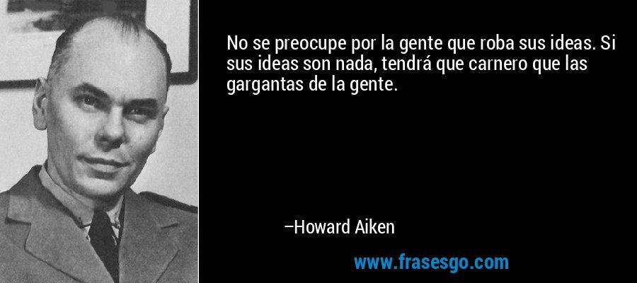 No se preocupe por la gente que roba sus ideas. Si sus ideas son nada, tendrá que carnero que las gargantas de la gente. – Howard Aiken