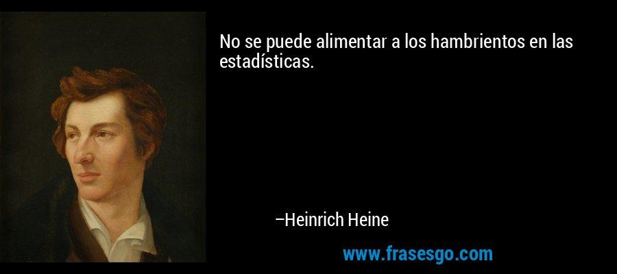 No se puede alimentar a los hambrientos en las estadísticas. – Heinrich Heine
