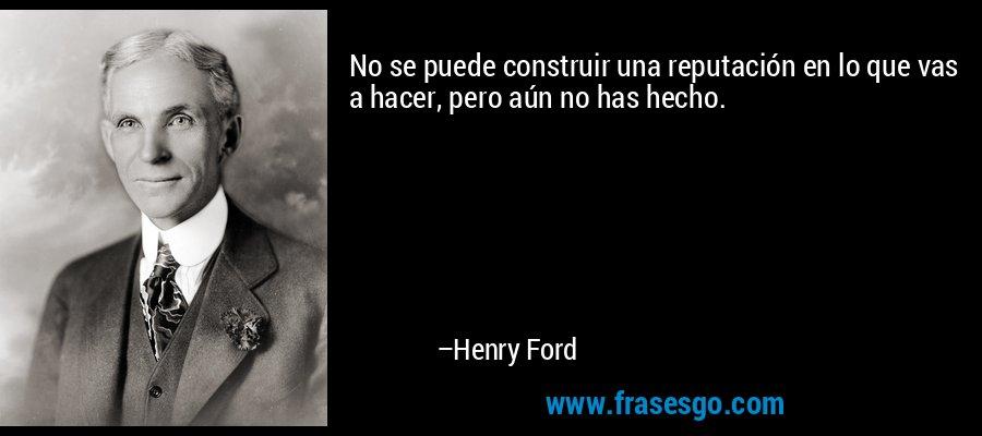 No se puede construir una reputación en lo que vas a hacer, pero aún no has hecho. – Henry Ford