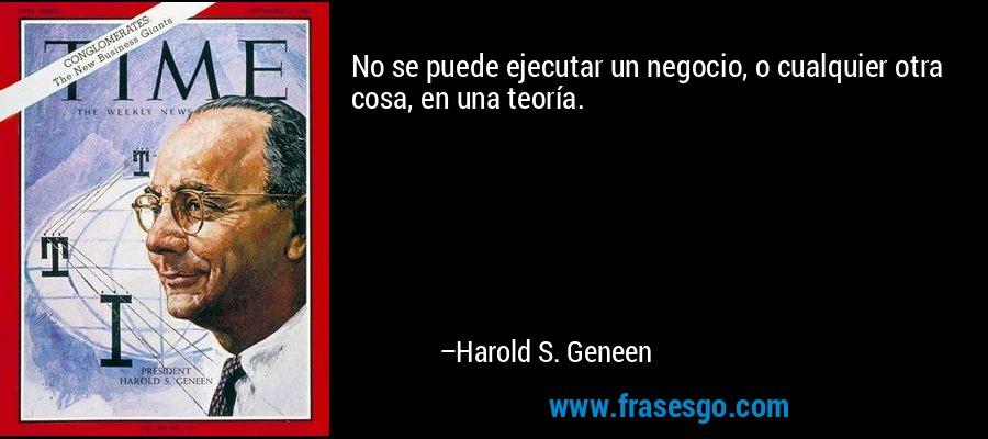 No se puede ejecutar un negocio, o cualquier otra cosa, en una teoría. – Harold S. Geneen