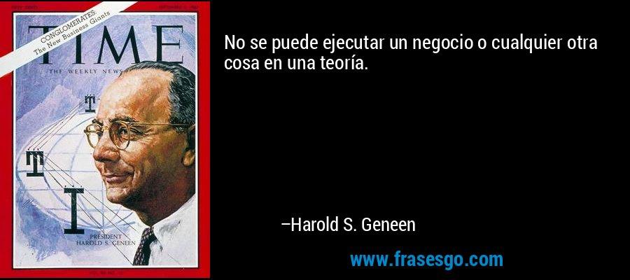 No se puede ejecutar un negocio o cualquier otra cosa en una teoría. – Harold S. Geneen