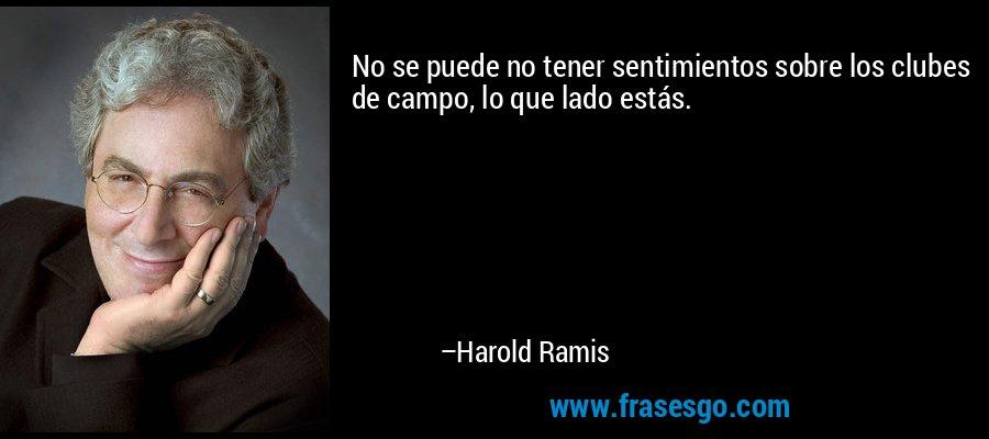 No se puede no tener sentimientos sobre los clubes de campo, lo que lado estás. – Harold Ramis
