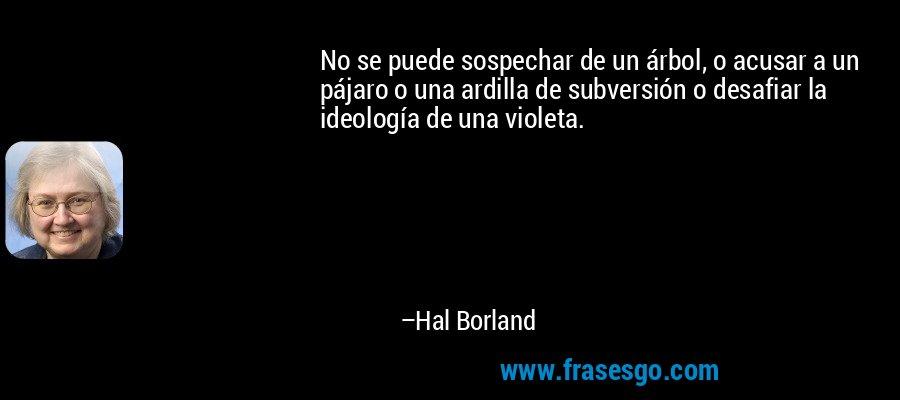 No se puede sospechar de un árbol, o acusar a un pájaro o una ardilla de subversión o desafiar la ideología de una violeta. – Hal Borland