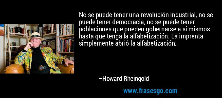 No se puede tener una revolución industrial, no se puede tener democracia, no se puede tener poblaciones que pueden gobernarse a sí mismos hasta que tenga la alfabetización. La imprenta simplemente abrió la alfabetización. – Howard Rheingold