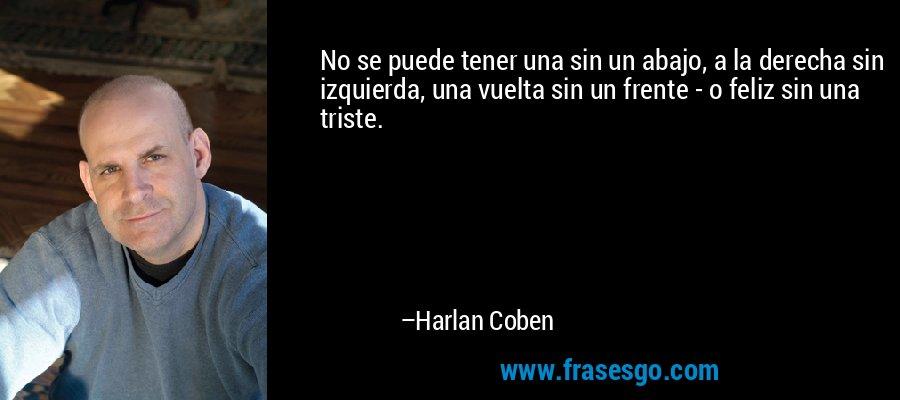 No se puede tener una sin un abajo, a la derecha sin izquierda, una vuelta sin un frente - o feliz sin una triste. – Harlan Coben