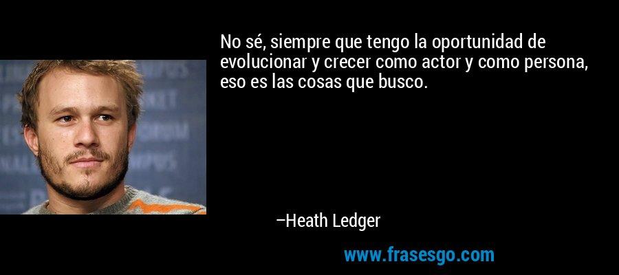 No sé, siempre que tengo la oportunidad de evolucionar y crecer como actor y como persona, eso es las cosas que busco. – Heath Ledger