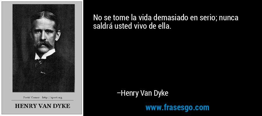 No se tome la vida demasiado en serio; nunca saldrá usted vivo de ella. – Henry Van Dyke